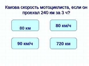 Какова скорость мотоциклиста, если он проехал 240 км за 3 ч? 80 км/ч 90 км/ч