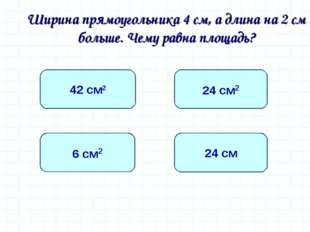 Ширина прямоугольника 4 см, а длина на 2 см больше. Чему равна площадь? 24 с