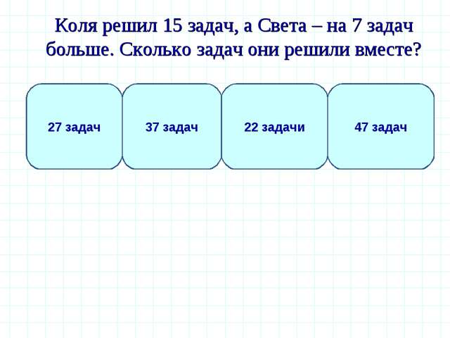 Коля решил 15 задач, а Света – на 7 задач больше. Сколько задач они решили в...
