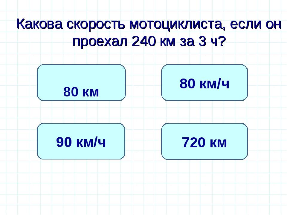 Какова скорость мотоциклиста, если он проехал 240 км за 3 ч? 80 км/ч 90 км/ч...