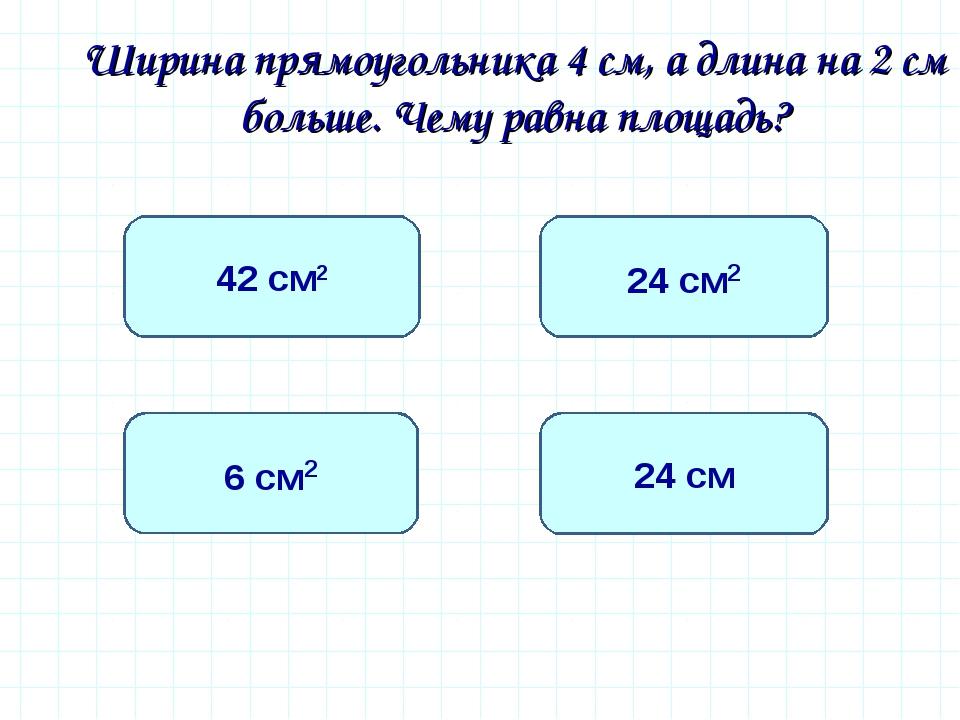 Ширина прямоугольника 4 см, а длина на 2 см больше. Чему равна площадь? 24 с...