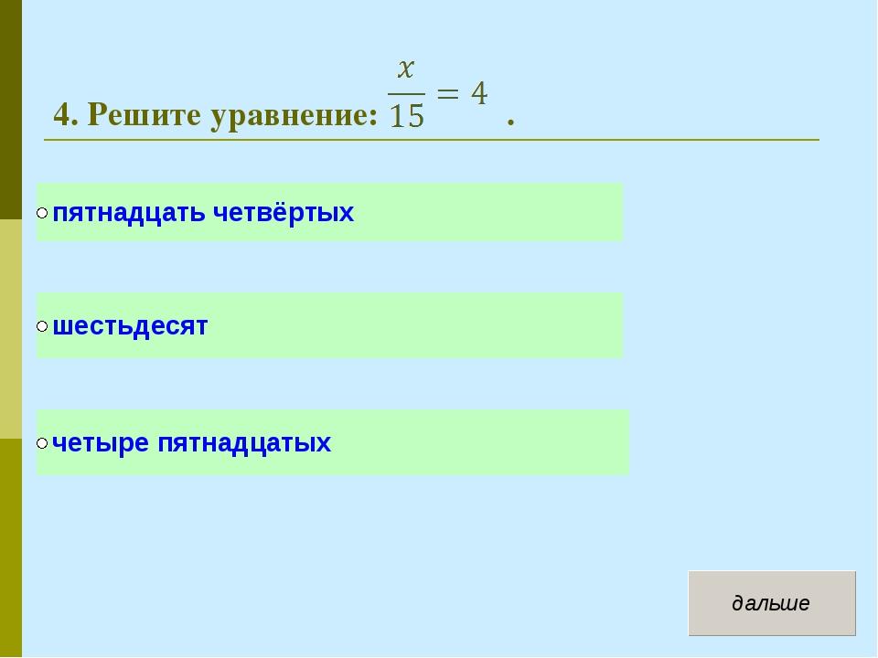 4. Решите уравнение: .