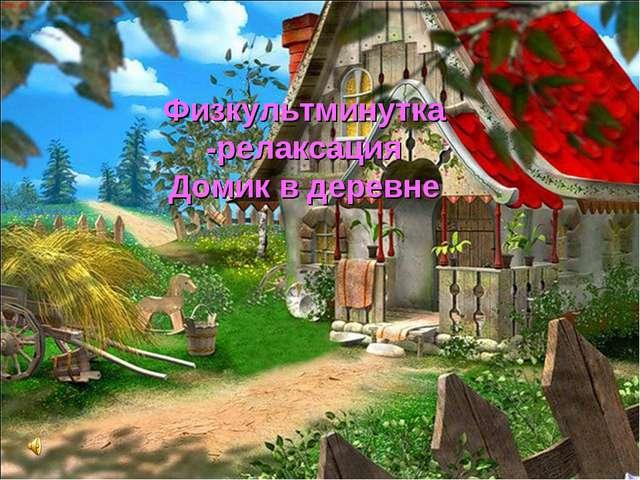 Физкультминутка -релаксация Домик в деревне