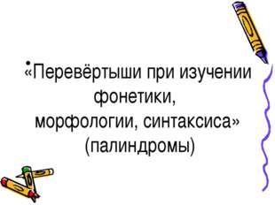 «Перевёртыши при изучении фонетики, морфологии, синтаксиса» (палиндромы)