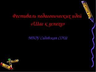 Фестиваль педагогических идей «Шаг к успеху» МБОУ Садовская СОШ 2015 г.