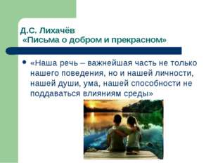 Д.С. Лихачёв «Письма о добром и прекрасном» «Наша речь – важнейшая часть не т