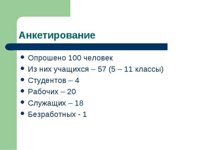Анкетирование Опрошено 100 человек Из них учащихся – 57 (5 – 11 классы) Студе...