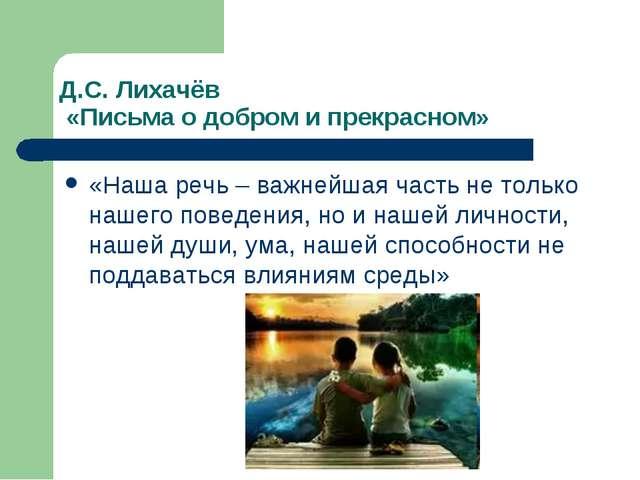 Д.С. Лихачёв «Письма о добром и прекрасном» «Наша речь – важнейшая часть не т...