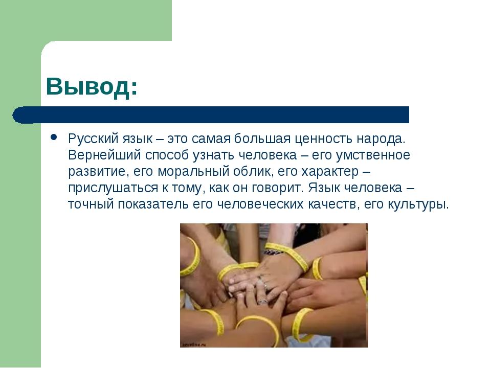 Вывод: Русский язык – это самая большая ценность народа. Вернейший способ узн...