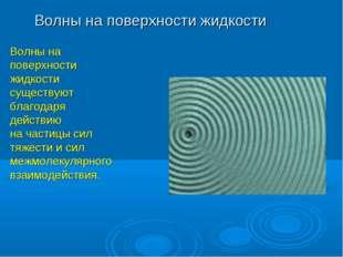 Волны на поверхности жидкости Волны на поверхности жидкости существуют благод