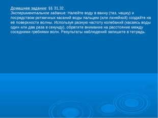 Домашнее задание: §§ 31,32. Экспериментальное задание: Налейте воду в ванну (
