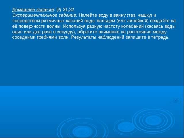 Домашнее задание: §§ 31,32. Экспериментальное задание: Налейте воду в ванну (...