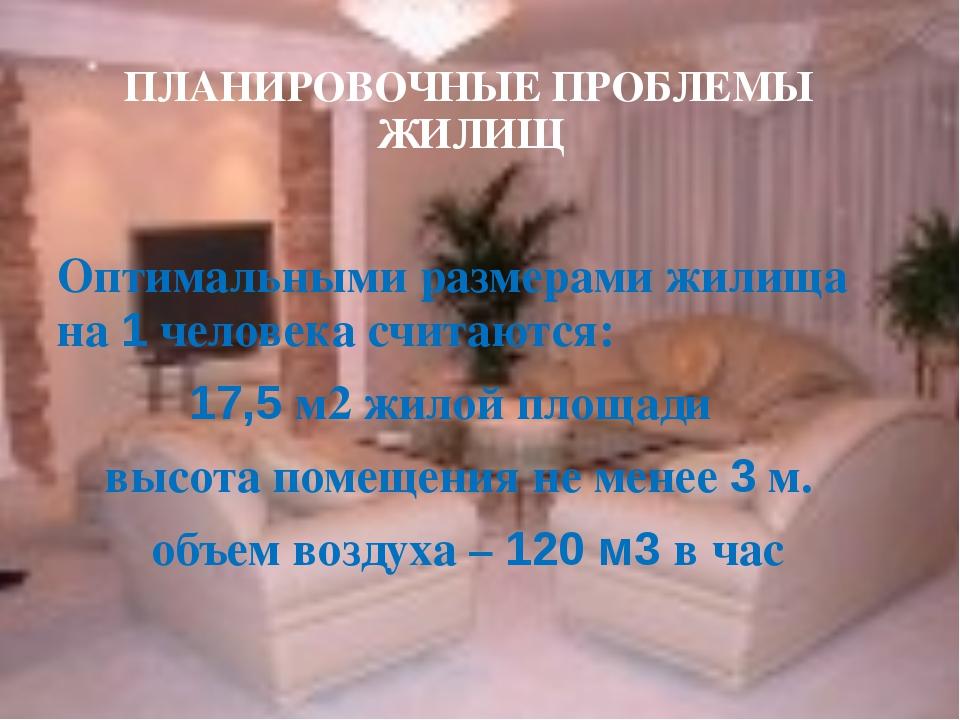 ПЛАНИРОВОЧНЫЕ ПРОБЛЕМЫ ЖИЛИЩ Оптимальными размерами жилища на 1 человека счит...
