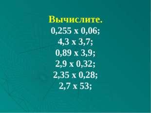 Вычислите. 0,255 х 0,06; 4,3 х 3,7; 0,89 х 3,9; 2,9 х 0,32; 2,35 х 0,28; 2,7