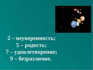 2 – неуверенность; 5 – радость; 7 – удовлетворение; 9 – безразличие.