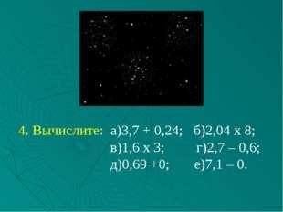 4. Вычислите: а)3,7 + 0,24; б)2,04 х 8; в)1,6 х 3; г)2,7 – 0,6; д)0,69 +0; е)