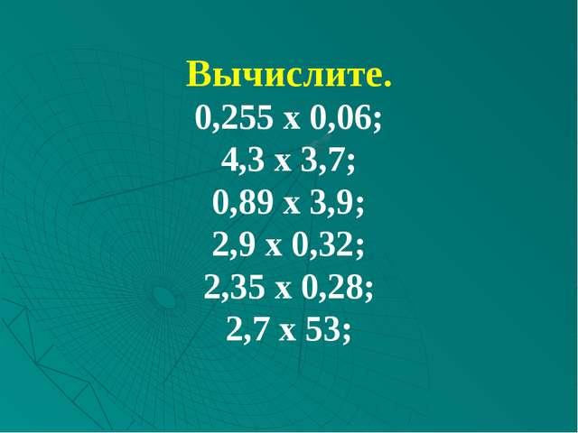 Вычислите. 0,255 х 0,06; 4,3 х 3,7; 0,89 х 3,9; 2,9 х 0,32; 2,35 х 0,28; 2,7...