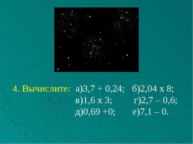 4. Вычислите: а)3,7 + 0,24; б)2,04 х 8; в)1,6 х 3; г)2,7 – 0,6; д)0,69 +0; е)...