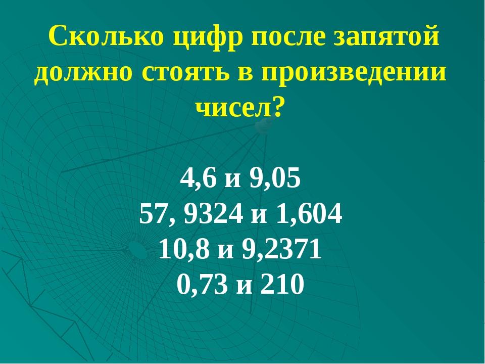 Сколько цифр после запятой должно стоять в произведении чисел? 4,6 и 9,05 57...