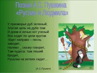 У лукоморья дуб зеленый; Златая цепь на дубе том: И днем и ночью кот ученый В