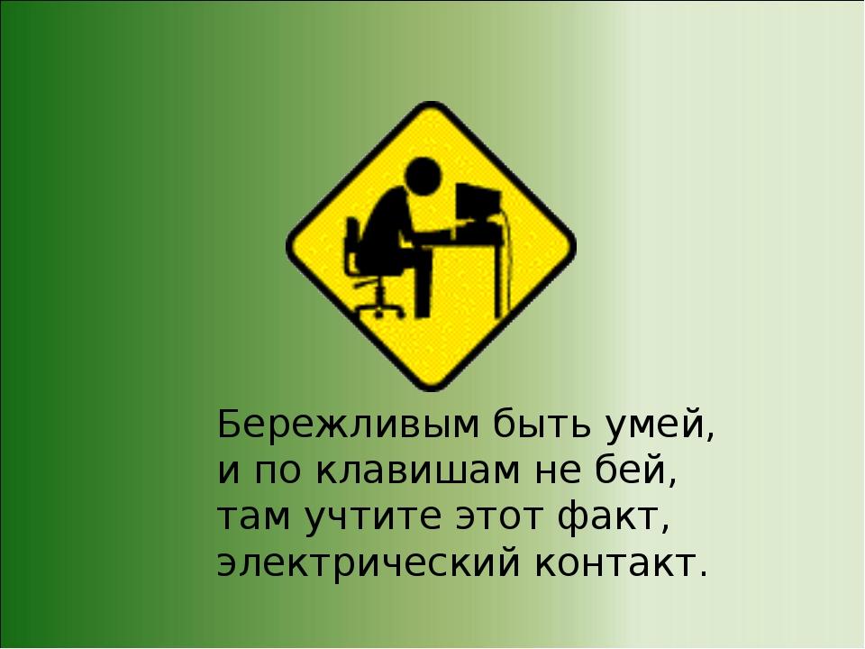 Бережливым быть умей, и по клавишам не бей, там учтите этот факт, электрическ...