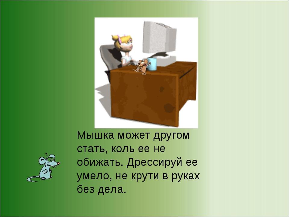 Мышка может другом стать, коль ее не обижать. Дрессируй ее умело, не крути в...