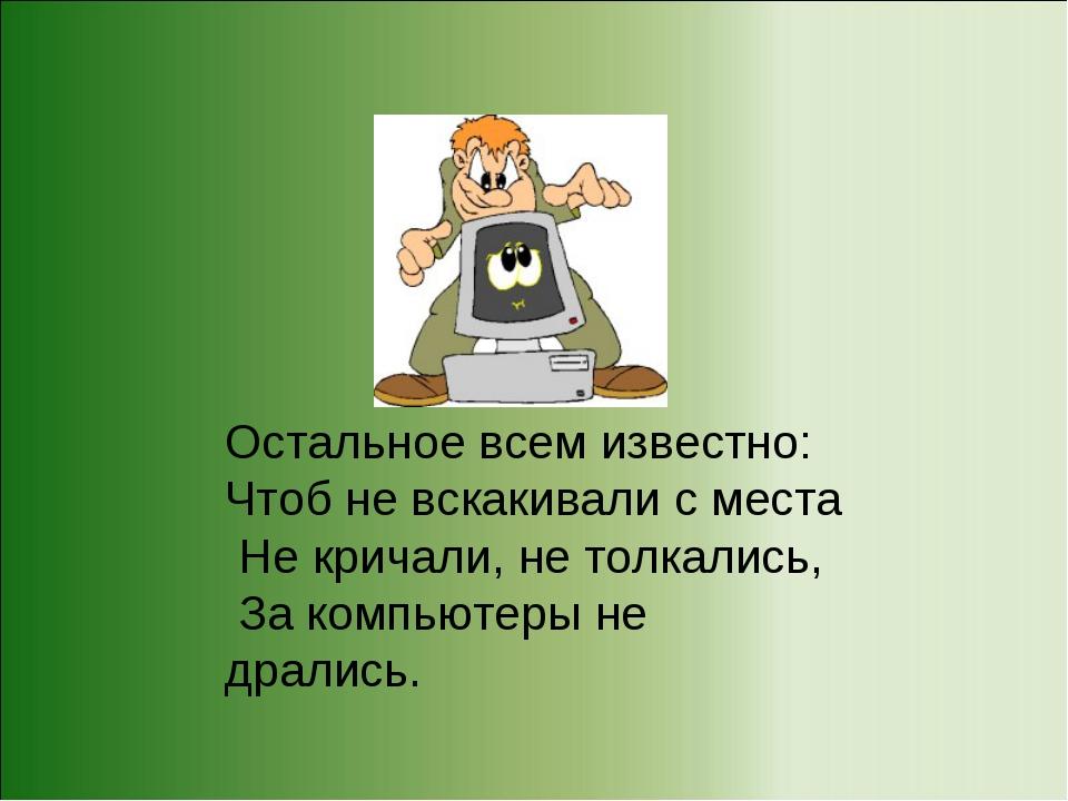 Остальное всем известно: Чтоб не вскакивали с места Не кричали, не толкались,...