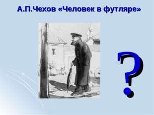 А.П.Чехов «Человек в футляре» ?