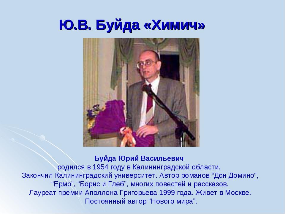 Ю.В. Буйда «Химич» Буйда Юрий Васильевич родился в 1954 году в Калининградско...