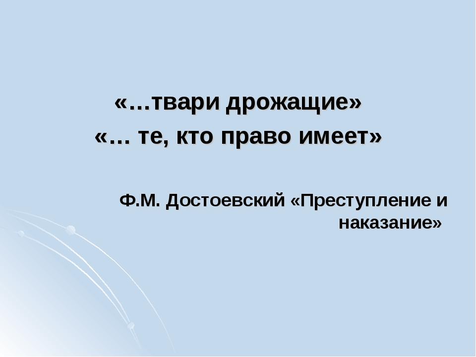 «…твари дрожащие» «… те, кто право имеет» Ф.М. Достоевский «Преступление и на...