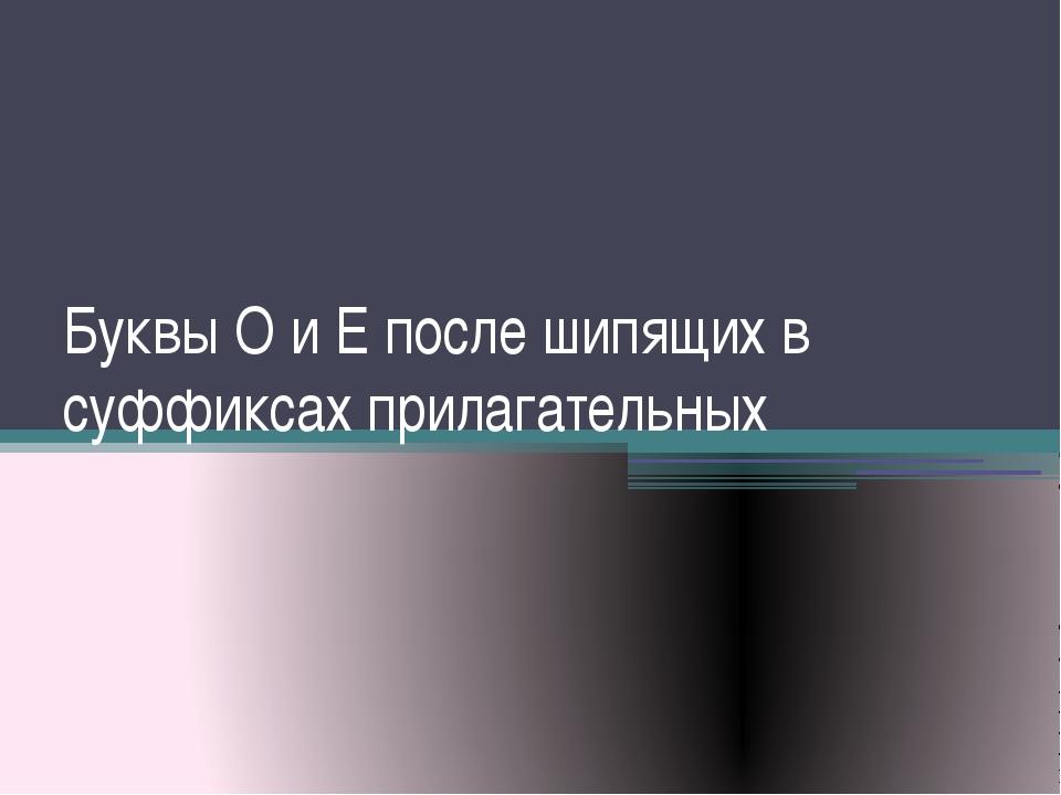 Буквы О и Е после шипящих в суффиксах прилагательных