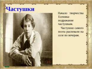 Начало творчества Есенина- подражание частушкам. Частушки самого поэта распе