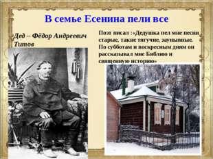 В семье Есенина пели все Дед – Фёдор Андреевич Титов Поэт писал :«Дедушка пел