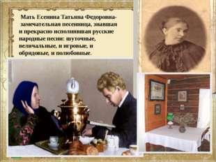 Мать Есенина Татьяна Федоровна- замечательная песенница, знавшая и прекрасно