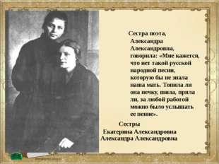 Сестра поэта, Александра Александровна, говорила: «Мне кажется, что нет тако