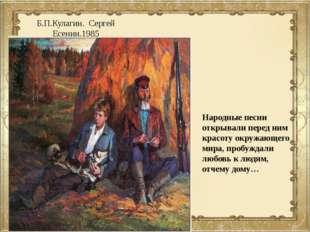 Б.П.Кулагин. Сергей Есенин.1985 Народные песни открывали перед ним красоту ок