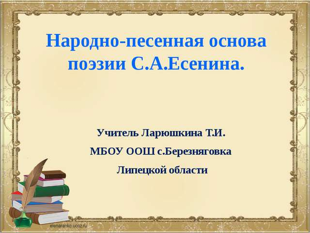 Народно-песенная основа поэзии С.А.Есенина. Учитель Ларюшкина Т.И. МБОУ ООШ с...