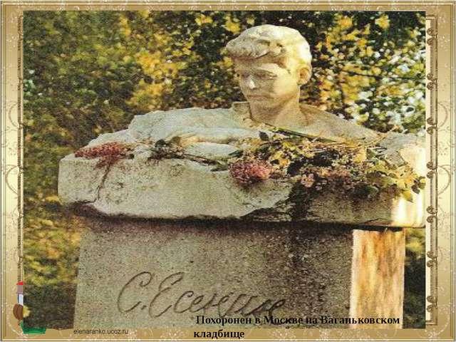 Похоронен в Москве на Ваганьковском кладбище