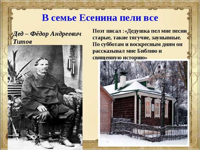 В семье Есенина пели все Дед – Фёдор Андреевич Титов Поэт писал :«Дедушка пел...
