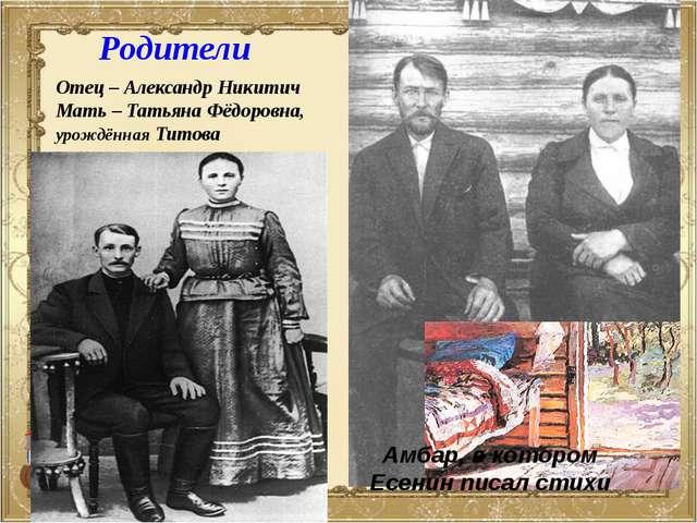 Родители Отец – Александр Никитич Мать – Татьяна Фёдоровна, урождённая Титова...