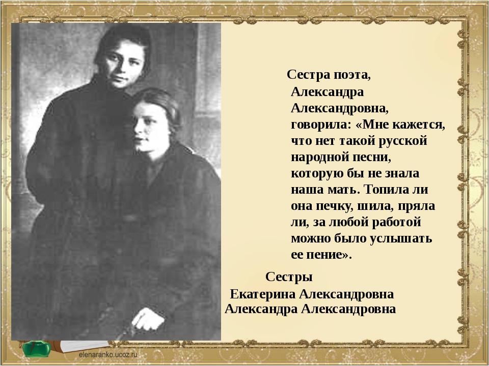 Сестра поэта, Александра Александровна, говорила: «Мне кажется, что нет тако...