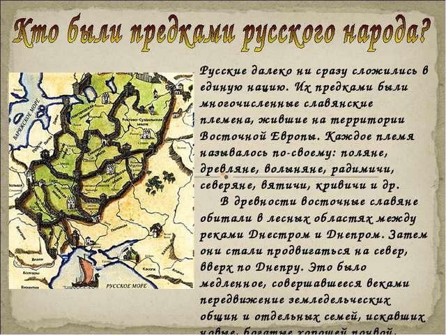 Русские далеко ни сразу сложились в единую нацию. Их предками были многочисле...