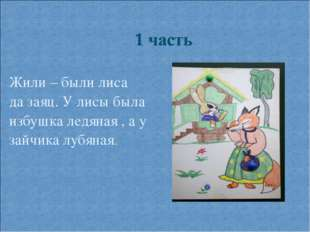 Жили – были лиса да заяц. У лисы была избушка ледяная , а у зайчика лубяная.