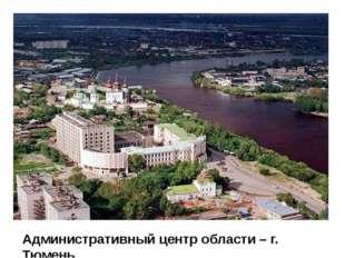 Административный центр области – г. Тюмень
