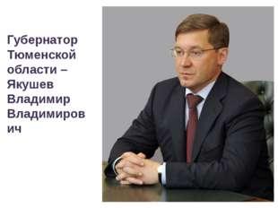 Губернатор Тюменской области – Якушев Владимир Владимирович