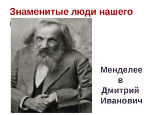 Знаменитые люди нашего края Менделеев Дмитрий Иванович