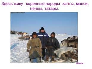 Здесь живут коренные народы ханты, манси, ненцы, татары. манси