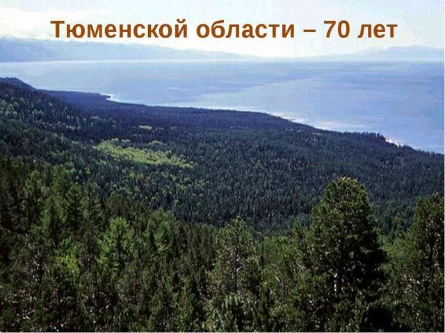 Тюменской области – 70 лет