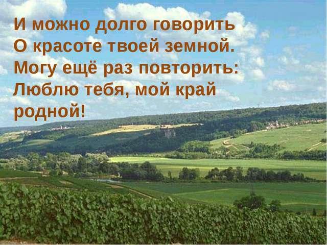 И можно долго говорить О красоте твоей земной. Могу ещё раз повторить: Люблю...