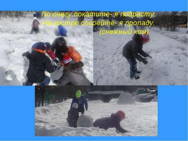 По снегу покатите- я подрасту. На костре согрейте- я пропаду. (снежный ком)